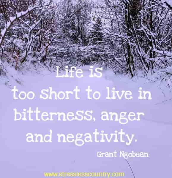Life is too short to live in bitterness, anger and negativity.