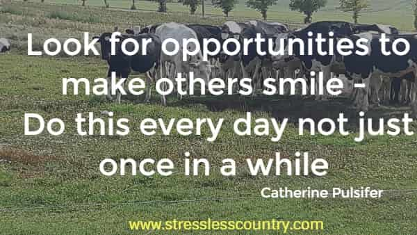Look for opportunities to make others smile - Do this every day not just once in a while