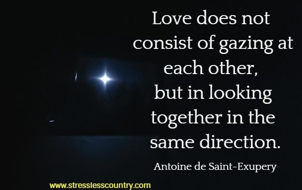 Love does not consist of gazing at each other, but in looking together in the same direction.