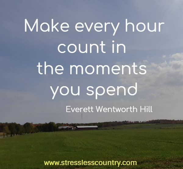 make every hour count in the moments you spend...