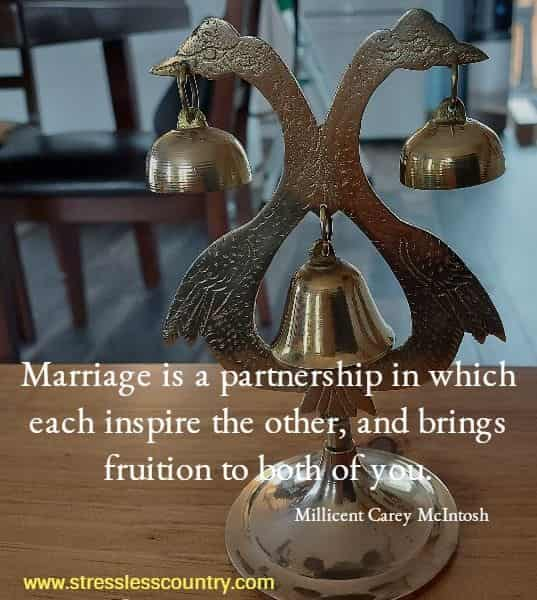 Marriage is a partnership in which each inspire the other, and brings fruition to both of you