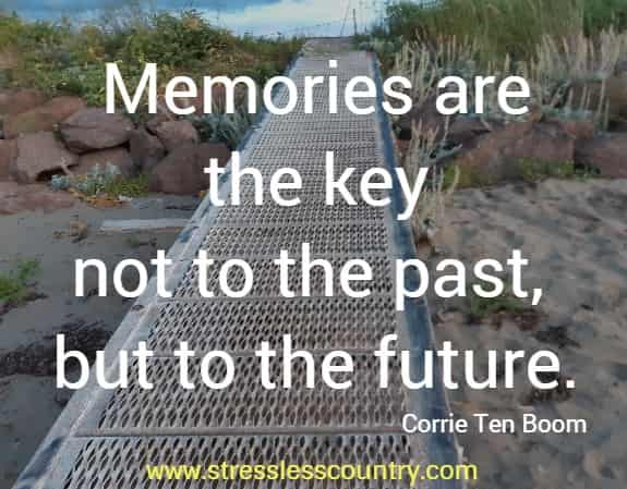 Memories are the key not to the past, but to the future.   Corrie Ten Boom