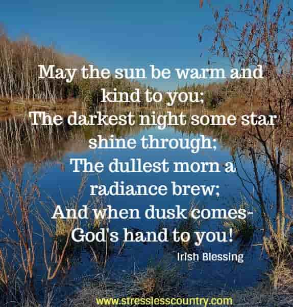 May the sun be warm and kind to you; The darkest night some star shine through; The dullest morn a radiance brew; And when dusk comes-God's hand to you!