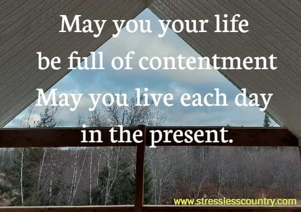 May you your life be full of contentment May you live each day in the present.