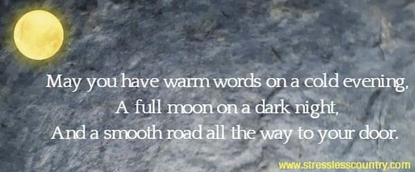 May you have warm words on a cold evening, A full moon on a dark night, And a smooth road all the way to your door.