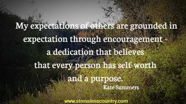 My expectations of others are grounded in expectation through encouragement - a dedication that believes that every person has self-worth and a purpose.