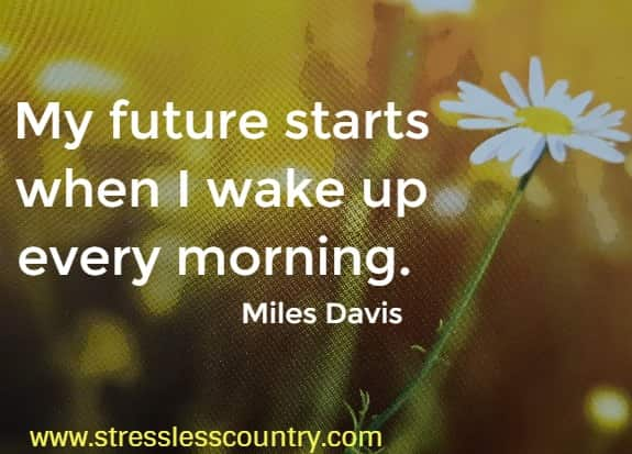 My future starts when I wake up every morning. Miles Davis