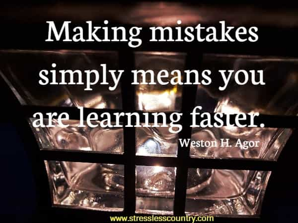 Making mistakes simply means you are learning faster.
