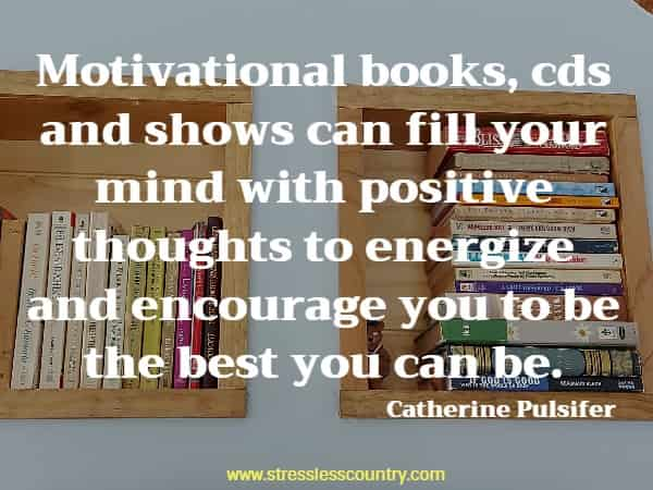 Motivational books, cds and shows can fill your mind with positive thoughts to energize and encourage you to be the best you can be.