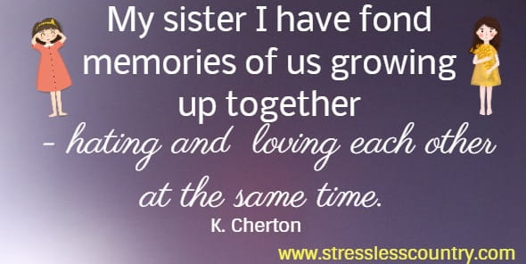 My sister I have fond memories of us growing up together - hating and   loving each other at the same time. K. Cherton