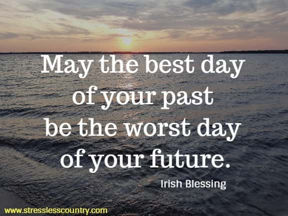 May the best day of your past be the worst day of your future.  Irish Blessing