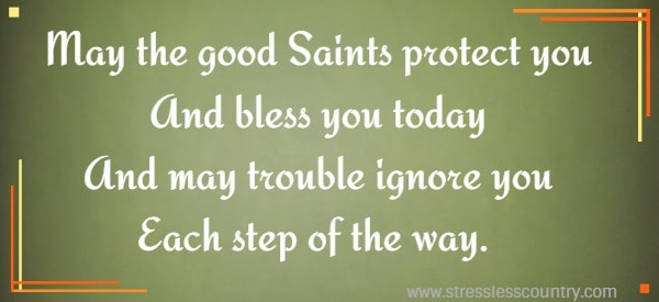 May the good Saints protect you And bless you today And may trouble ignore you Each step of the way.