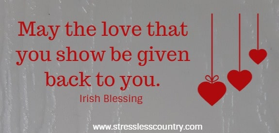 May the love that you show be given back to you.    Irish Blessing