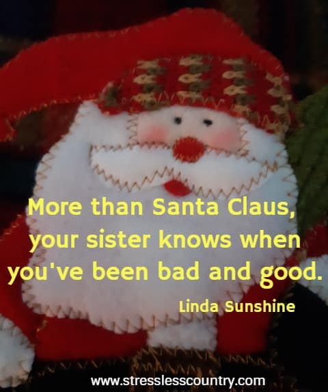 More than Santa Claus, your sister knows when you've been bad and good.   Linda Sunshine