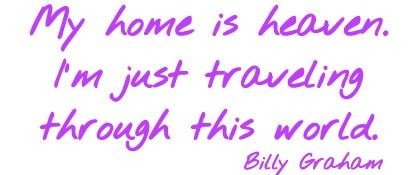 My home is heaven. I'm just traveling through this world. Billy Graham