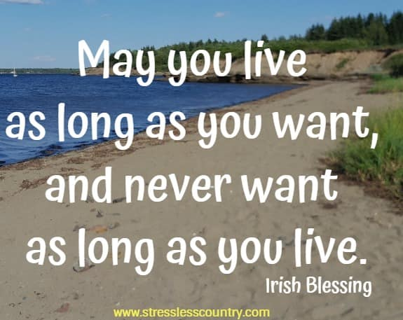 May you live as long as you want, and never want as long as you live.  Irish Blessing