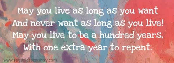 May you live as long as you want And never want as long as you live!mm