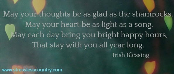 May your thoughts be as glad as the shamrocks.  May your heart be as light as a song.  May each day bring you bright happy hours,  That stay with you all year long. Irish Blessing