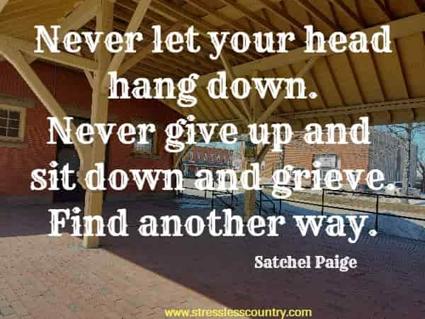 Never let your head hang down. Never give up and sit down and grieve. Find another way.