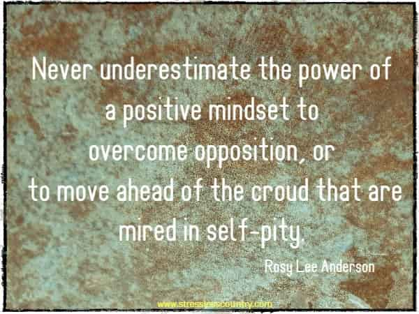 Never underestimate the power of a positive mindset to overcome opposition, or to move ahead of the croud that are mired in self-pity.