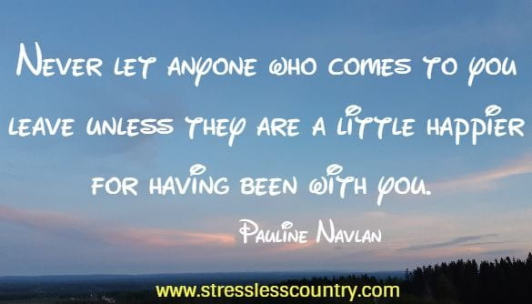 never let anyone who comes to you leave unless they are a little happier....
