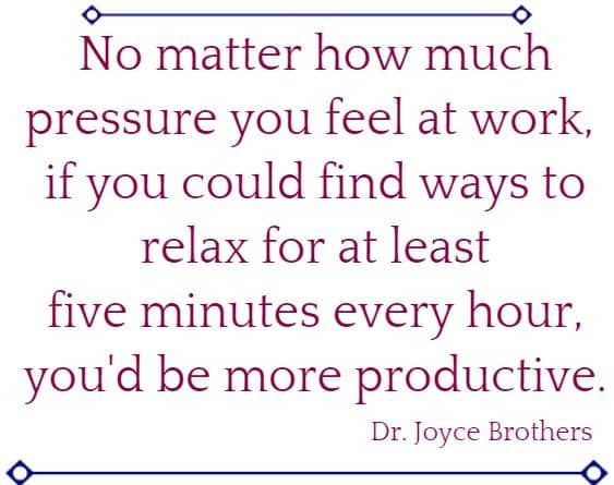 No matter how much pressure you feel at work, if you could find ways to relax for at least five minutes every hour, you'd be more productive.