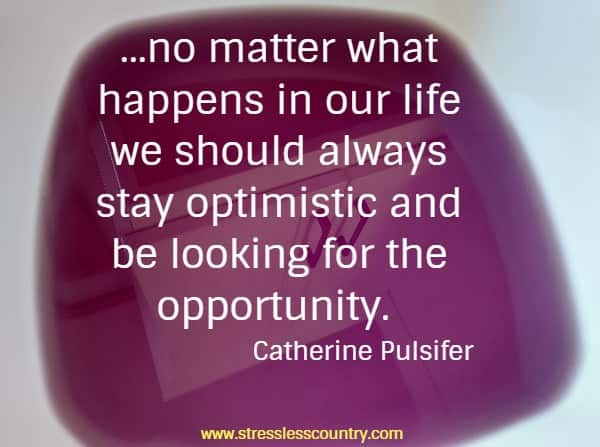 ...no matter what happens in our life we should always stay optimistic and be looking for the opportunity.