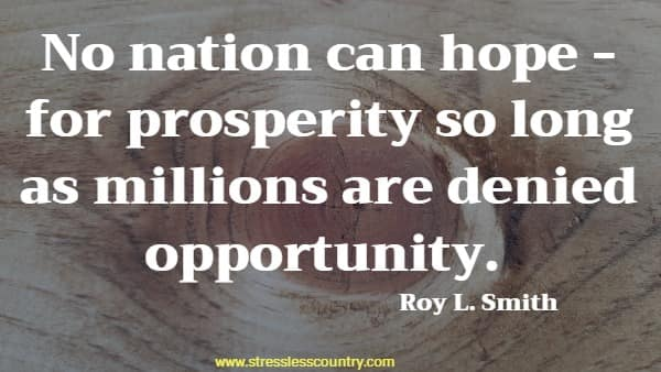 No nation can hope - for prosperity so long as millions are denied opportunity.