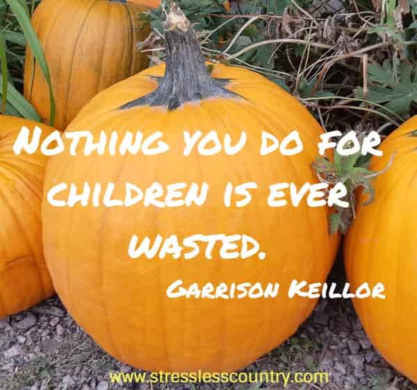 nothing you do for children is ever wasted