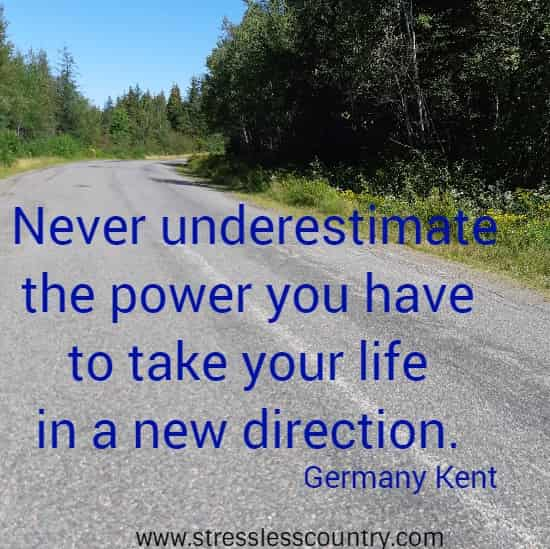 Never underestimate the power you have to take your life in a new direction. Germany Kent