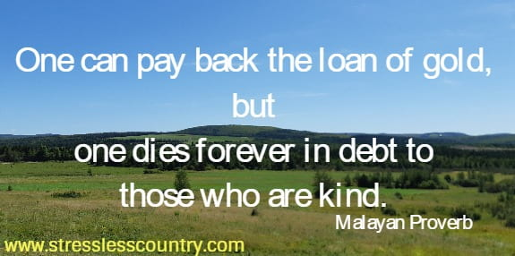 One can pay back the loan of gold, but one dies forever in debt to those who are kind.