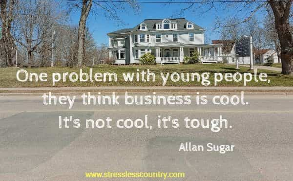 One problem with young people, they think business is cool. It's not cool, it's tough.