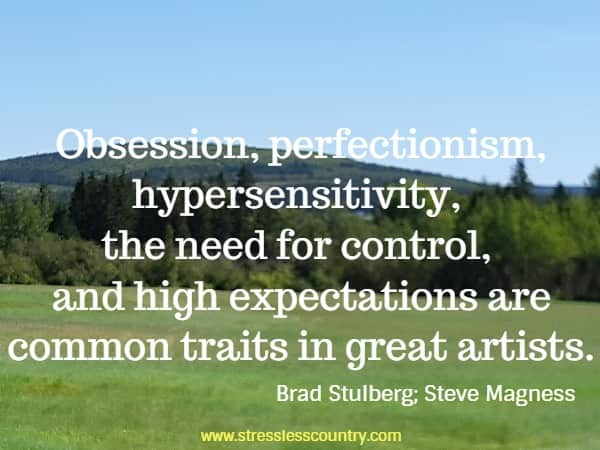 Obsession, perfectionism, hypersensitivity, the need for control, and high expectations are common traits in great artists.