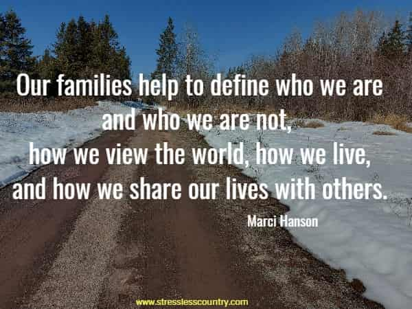 Our families help to define who we are and who we are not, how we view the world, how we live, and how we share our lives with others.