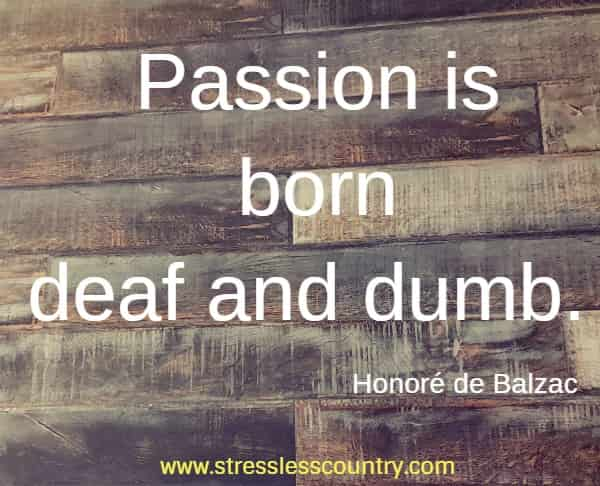Passion is born deaf and dumb.
