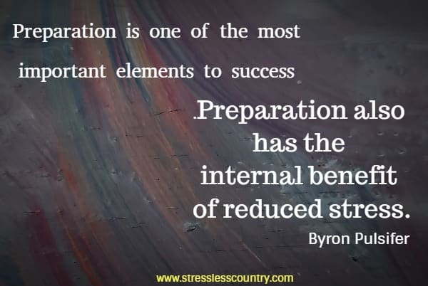 Preparation is one of the most important elements to success. Preparation also has the internal benefit of reduced stress.