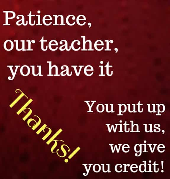 patience, our teacher you have it ....
