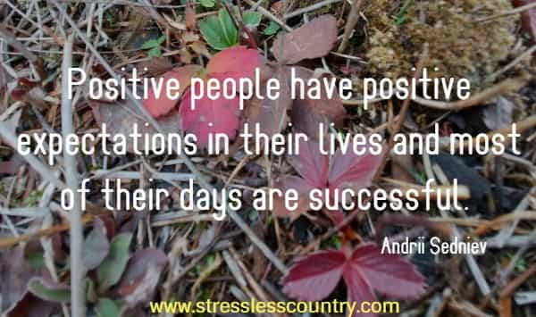 Positive people have positive expectations in their lives and most of their days are successful.
