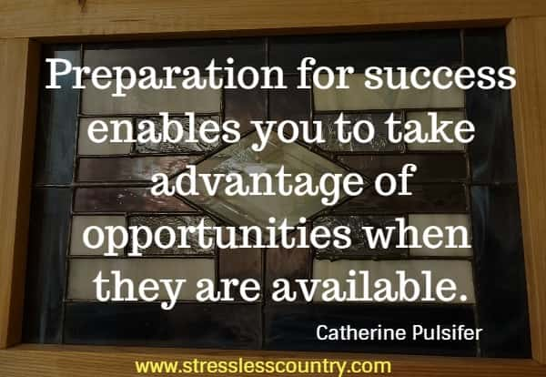 Preparation for success enables you to take advantage of opportunities when they are available.
