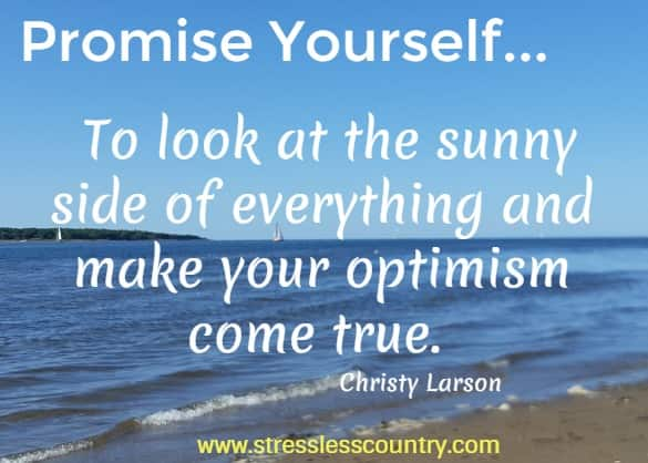 Promise Yourself... To look at the sunny side of everything and make your optimism come true.