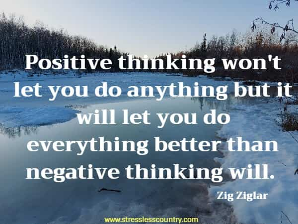 Positive thinking won't let you do anything but it will let you do everything better than negative thinking will.