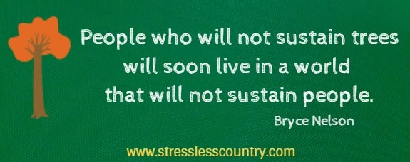 People who will not sustain trees will soon live in a world that will not sustain people. Bryce Nelson