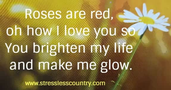 Roses are red, oh how I love you so You brighten my life and make me glow.