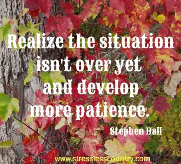 Realize the situation isn't over yet and develop more patience.