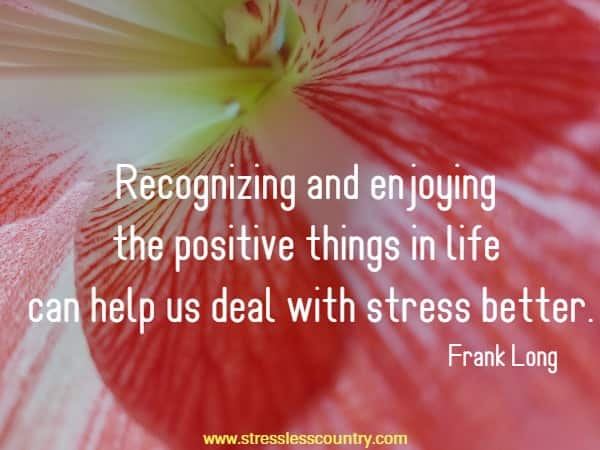 Recognizing and enjoying the positive things in life can help us deal with stress better.