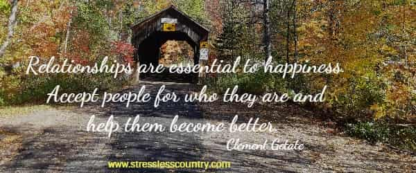 Relationships are essential to happiness. Accept people for who they are and help them become better.  Clement Getate
