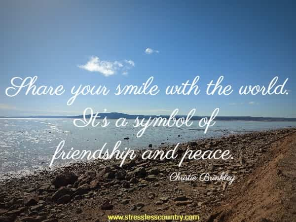 Share your smile with the world. It's a symbol of friendship and peace.