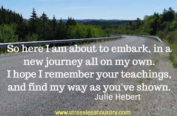 So here I am about to embark, in a new journey all on my own. I hope I remember your teachings, and find my way as you've shown. Julie Hebert