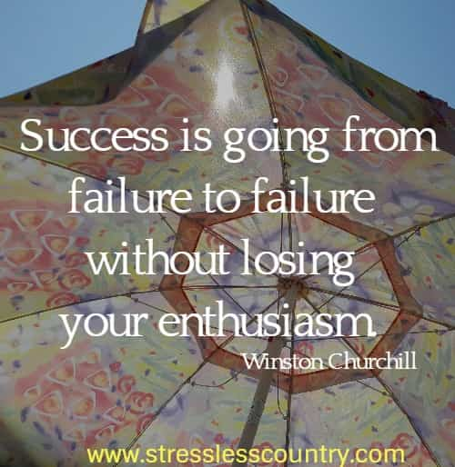 Success is going from failure to failure without losing your enthusiasm. Winston Churchill