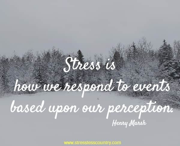 Stress is how we respond to events based upon our perception.